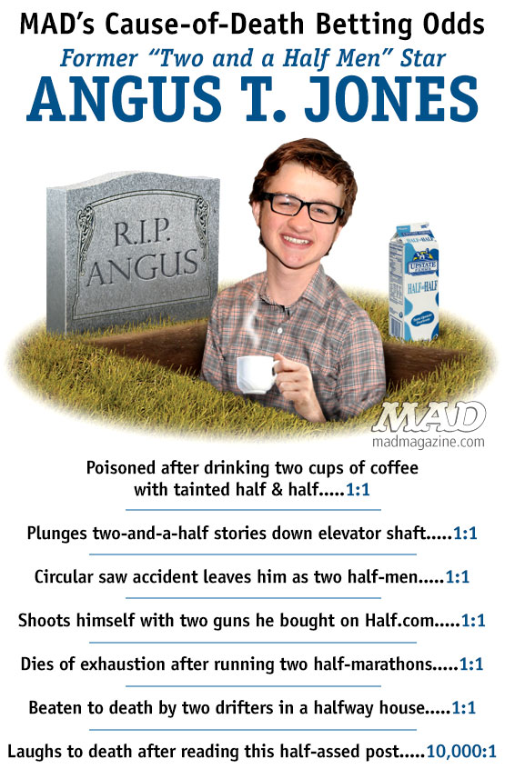 MADs Cause-of-Death Betting Odds Angus T. Jones mad magazine Idiotical Originals, Cause-of-Death Betting Odds, Television, Two and a Half Men, Angus T. Jones, Charlie Sheen, Ashton Kutcher, Jon Cryer, Chuck Lorre, CBS, Sitcoms, Porridge Fatalities