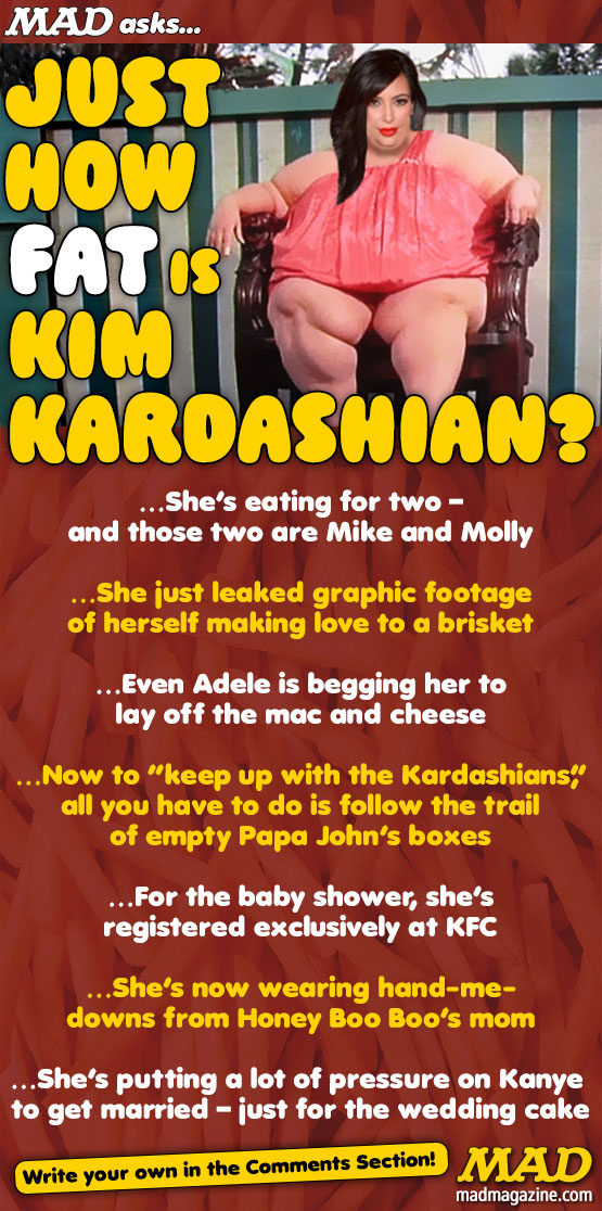 MAD Magazine, The Idiotical, Just How Fat is Kim Kardashian?, Idiotical Originals, Society & Culutre, Kim Kardashian, Kanye West, Ray J, Sex Tape, Pregnant, Baby, Fat, Overweight, Khloe, Kourtney, Kris Jenner, E!, Keeping up with the Kardashians, Reality TV, Tabloid, Mayonnaise-Themed Bar Mitzvahs