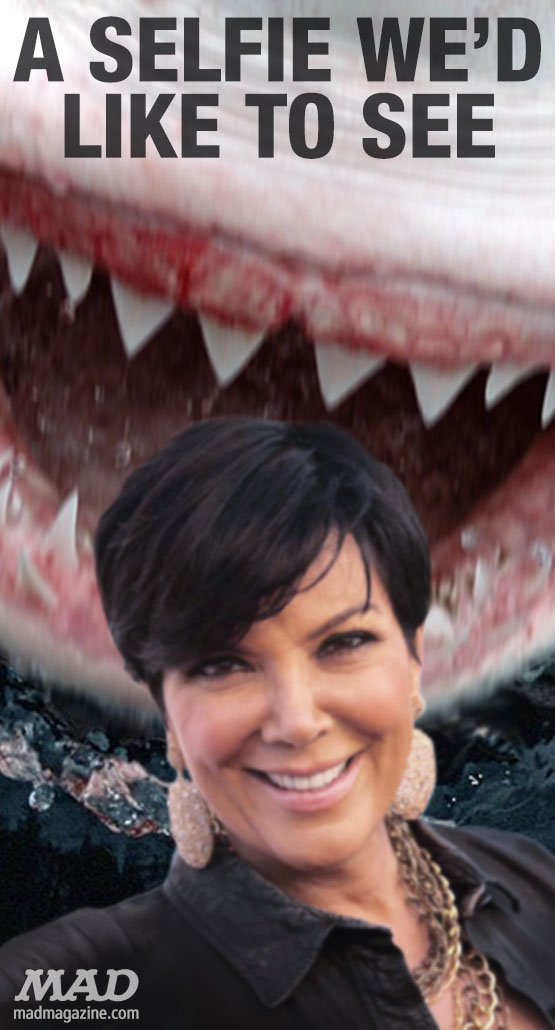 mad magazine the idiotical A Selfie We'd Like to See: Kris Jenner Idiotical Originals, A Selfie We'd Like to See, Society & Culture, Celebrities, Selfies, Shark, Kris Jenner, Kim Kardashian, Sandwich-Based Historical Fiction
