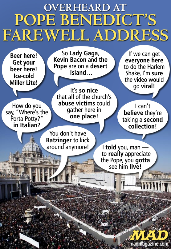 mad magazine theidiotical Overheard at Pope Benedict's Farewell Address Idiotical Originals, Religion, Catholic, Church, Pope Benedict XVI, Vatican, Harlem Shake, Lady Gaga, Kevin Bacon, Ill-Mannered Stuntmen