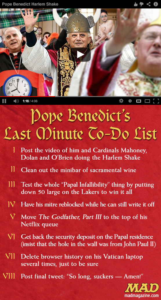 mad magazine the idiotical Pope Benedict's Last Minute To-Do List Idiotical Originals, Religion, Church, Catholic Church, Vatican, Pope Benedict XVI, Harlem Shake, Cardinal Mahoney, Cardinal Dolan, Cardinal O'Brien, Wiz Khalifa Slow-Cooker Recipes
