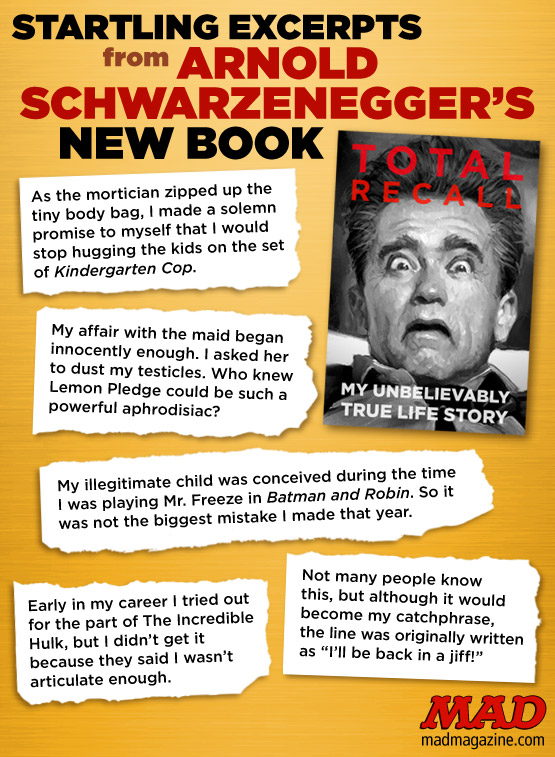 mad magazine the idiotical Startling Excerpts from Arnold Schwarzenegger's New Book Idiotical Originals, Celebrities, Movies, Arnold Schwarzenegger, Total Recall, Memoirs, Books, The Incredible Hulk, Tell-All, California Governor, Governator, Lemon Pledge, Maria Shriver, Terminator, Conan, Batman and Robin, Mr. Freeze, Kindergarten Cop, Homemade Potholders