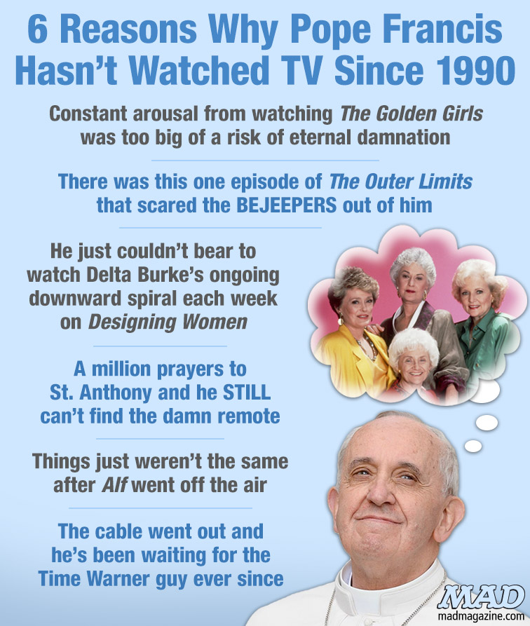 MAD Magazine 6 Reasons Why Pope Francis Hasn't Watched TV Since 1990 Idiotical Originals, Religion, Pope Francis, Television, TV, The Golden Girls, The Outer Limits, Delta Burke, Designing Women, Alf, McKinley Rodriguez Intros III: Revenge of the Intros