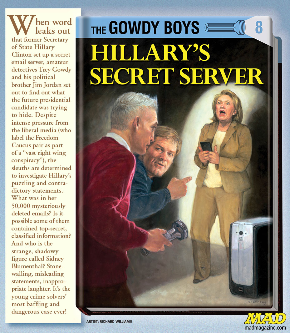 HILLARY CLINTON mad magazine trey gowdy gowdy boys richard wiliams Yesterday, the FBI recommended no prosecution for Hillary Clinton in the wake of a massive investigation of emails sent via her private server. After months of tireless debate about the actions of Clinton and her aides, it looks like the work of Trey Gowdy and Jim Jordan, the conspiracy ringleaders, may have come to a political dead end. Regardless, the saga continues in this new book!
