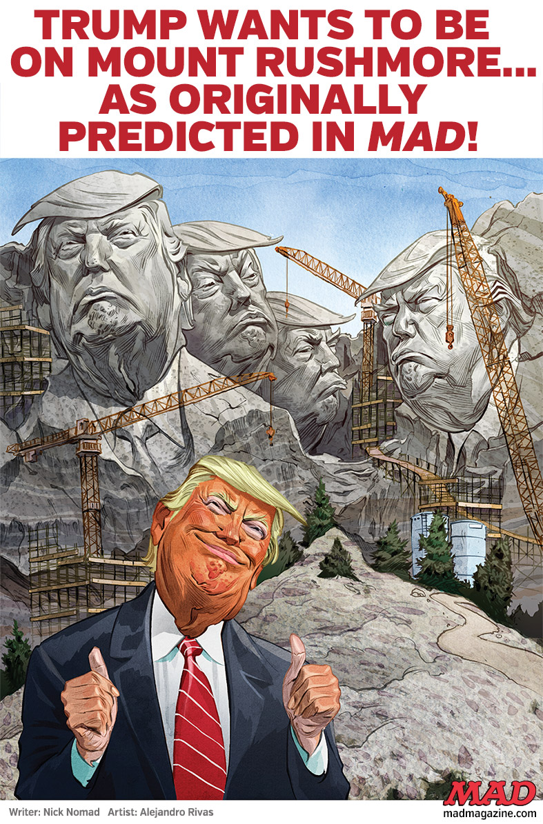 mad magazine trump Bad to the Stone Dept. TRUMP WANTS TO BE ON MOUNT RUSHMORE...AS ORIGINALLY PREDICTED IN MAD! nick nomad alejandro rivas donald trump